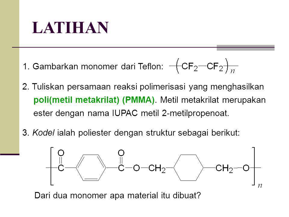 LATIHAN 1. Gambarkan monomer dari Teflon: 2. Tuliskan persamaan reaksi polimerisasi yang menghasilkan poli(metil metakrilat) (PMMA). Metil metakrilat