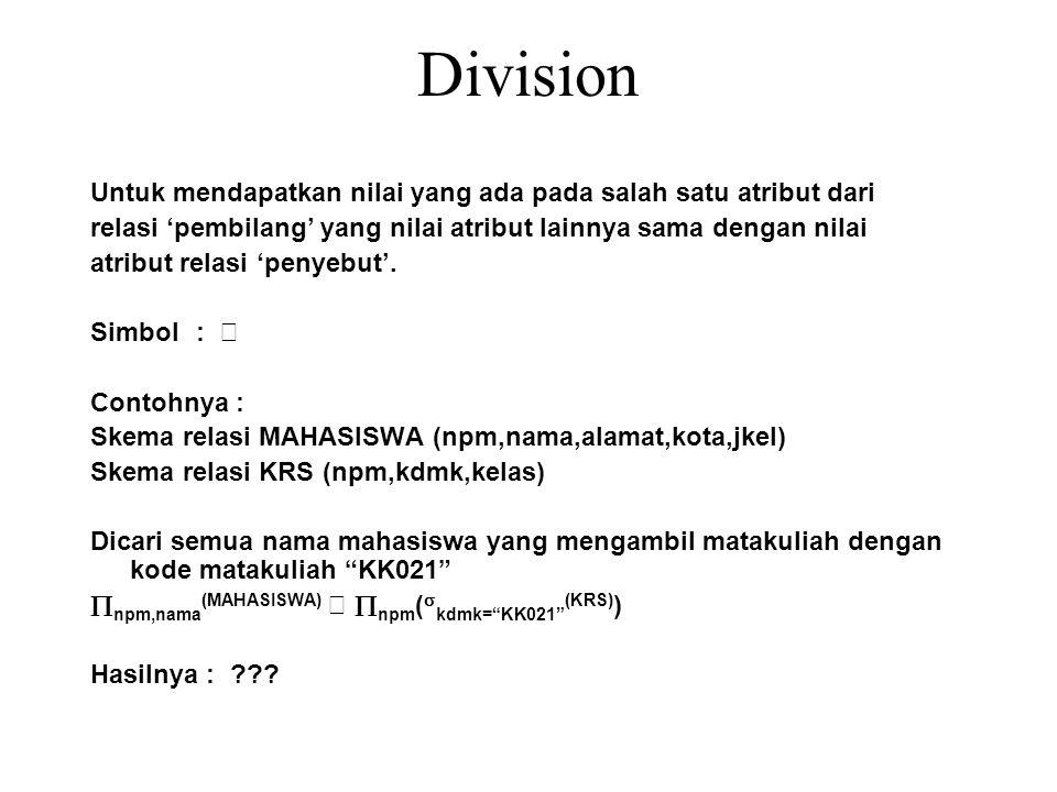 Division Untuk mendapatkan nilai yang ada pada salah satu atribut dari relasi 'pembilang' yang nilai atribut lainnya sama dengan nilai atribut relasi 'penyebut'.