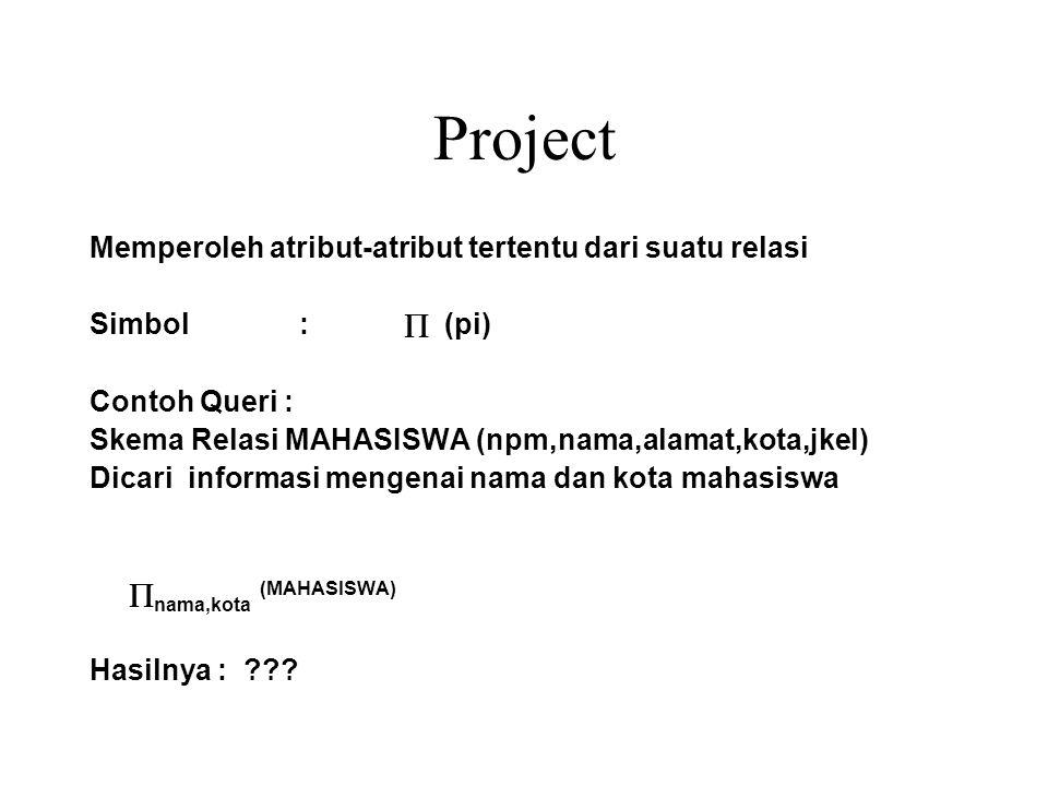 Project Memperoleh atribut-atribut tertentu dari suatu relasi Simbol :  (pi) Contoh Queri : Skema Relasi MAHASISWA (npm,nama,alamat,kota,jkel) Dicari