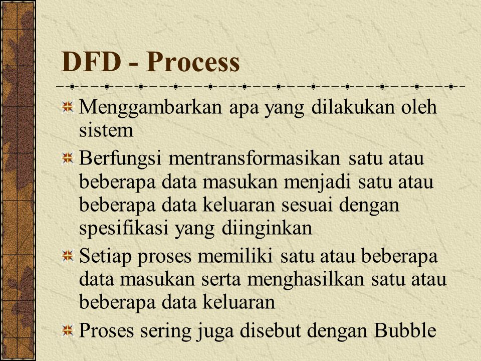 DFD - Process Menggambarkan apa yang dilakukan oleh sistem Berfungsi mentransformasikan satu atau beberapa data masukan menjadi satu atau beberapa dat