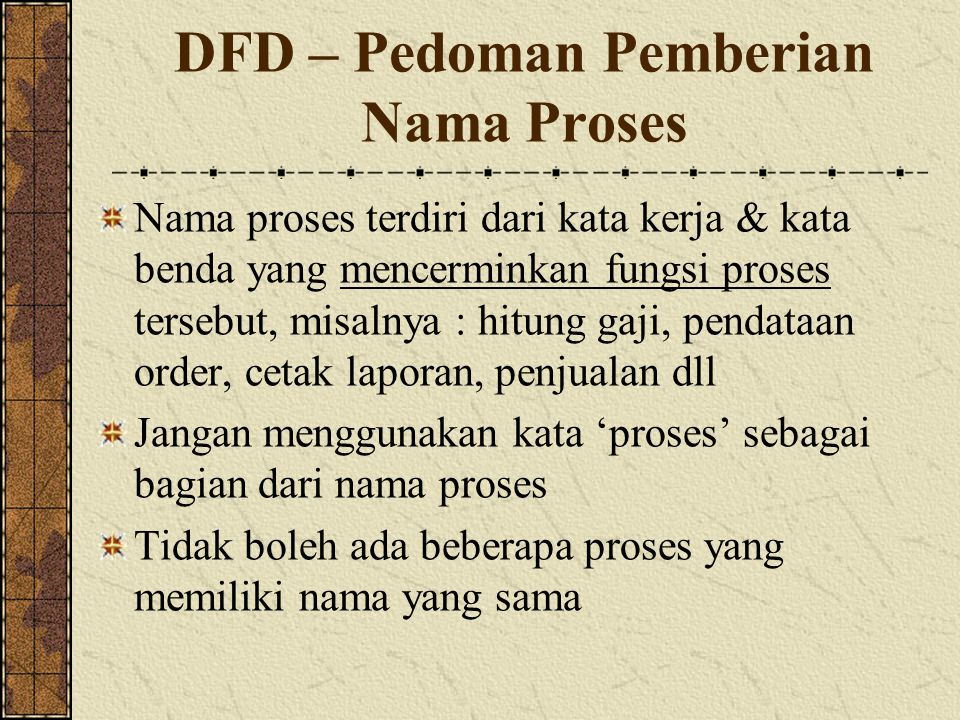 DFD – Pedoman Pemberian Nama Proses Nama proses terdiri dari kata kerja & kata benda yang mencerminkan fungsi proses tersebut, misalnya : hitung gaji, pendataan order, cetak laporan, penjualan dll Jangan menggunakan kata 'proses' sebagai bagian dari nama proses Tidak boleh ada beberapa proses yang memiliki nama yang sama