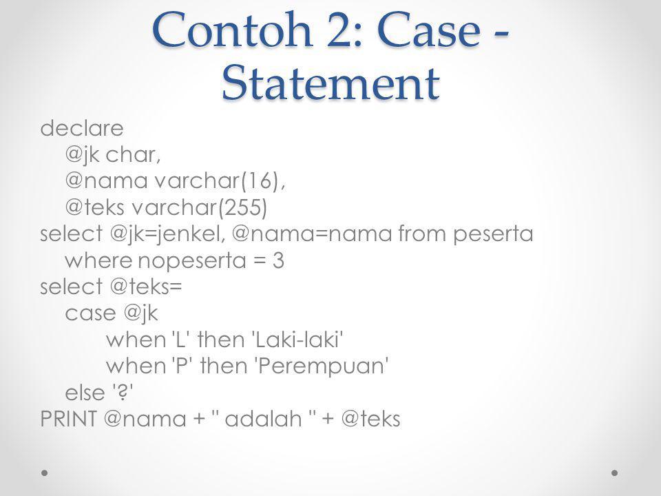 Contoh 2: Case - Statement declare @jk char, @nama varchar(16), @teks varchar(255) select @jk=jenkel, @nama=nama from peserta where nopeserta = 3 select @teks= case @jk when L then Laki-laki when P then Perempuan else ? PRINT @nama + adalah + @teks