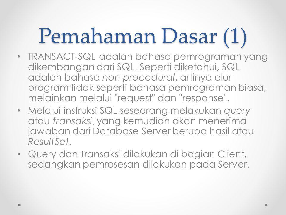 Pemahaman Dasar (2) TRANSACT-SQL mengembangkan kemampuan SQL, sehingga TRANSACT-SQL dapat melengkapi SQL dengan instruksi logic (procedural logic), yaitu program aplikasi.