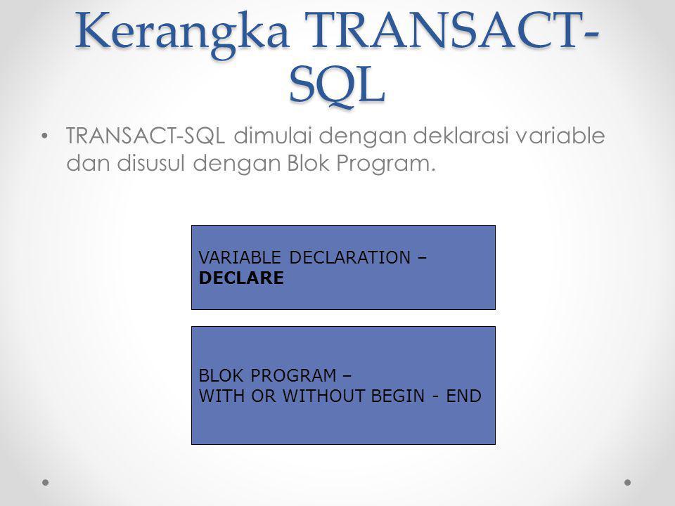 Kerangka TRANSACT- SQL TRANSACT-SQL dimulai dengan deklarasi variable dan disusul dengan Blok Program.
