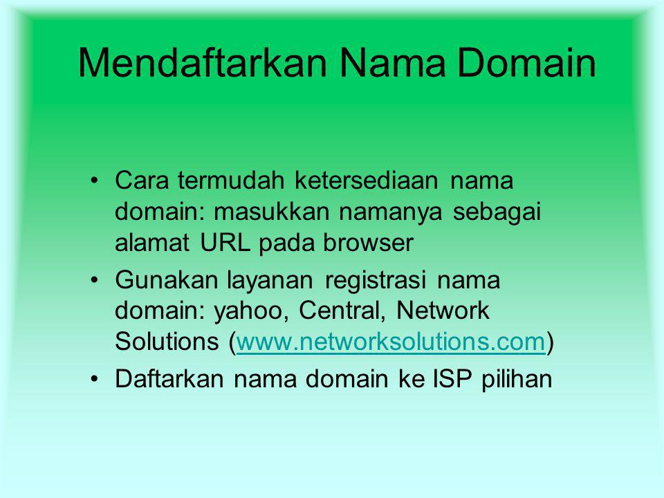 Mendaftarkan Nama Domain Cara termudah ketersediaan nama domain: masukkan namanya sebagai alamat URL pada browser Gunakan layanan registrasi nama domain: yahoo, Central, Network Solutions (www.networksolutions.com)www.networksolutions.com Daftarkan nama domain ke ISP pilihan