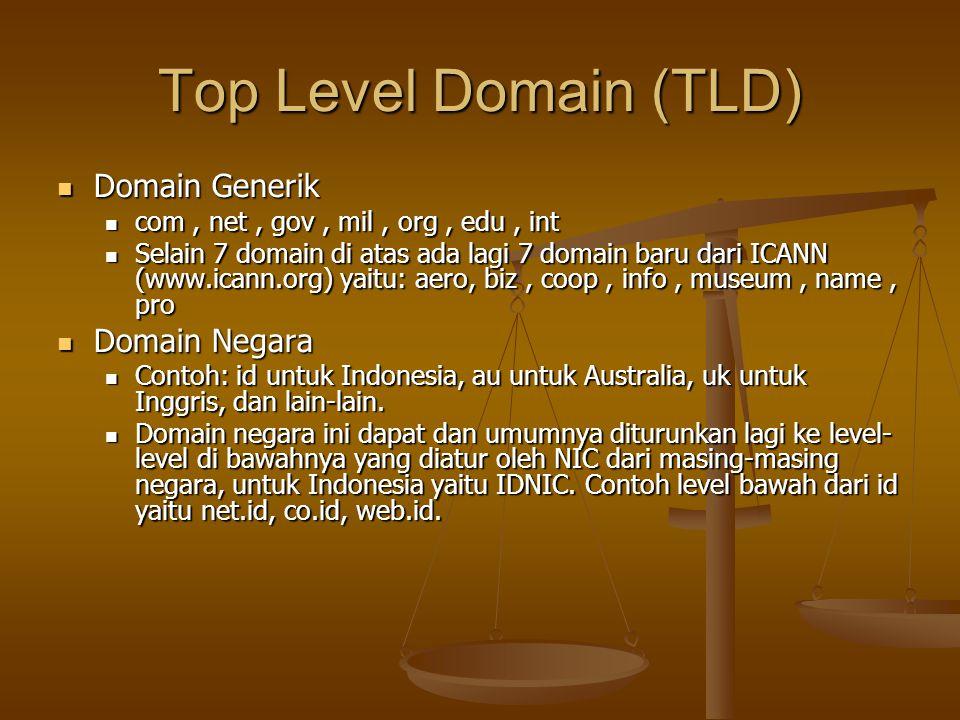 Top Level Domain (TLD) Domain Generik Domain Generik com, net, gov, mil, org, edu, int com, net, gov, mil, org, edu, int Selain 7 domain di atas ada lagi 7 domain baru dari ICANN (www.icann.org) yaitu: aero, biz, coop, info, museum, name, pro Selain 7 domain di atas ada lagi 7 domain baru dari ICANN (www.icann.org) yaitu: aero, biz, coop, info, museum, name, pro Domain Negara Domain Negara Contoh: id untuk Indonesia, au untuk Australia, uk untuk Inggris, dan lain-lain.