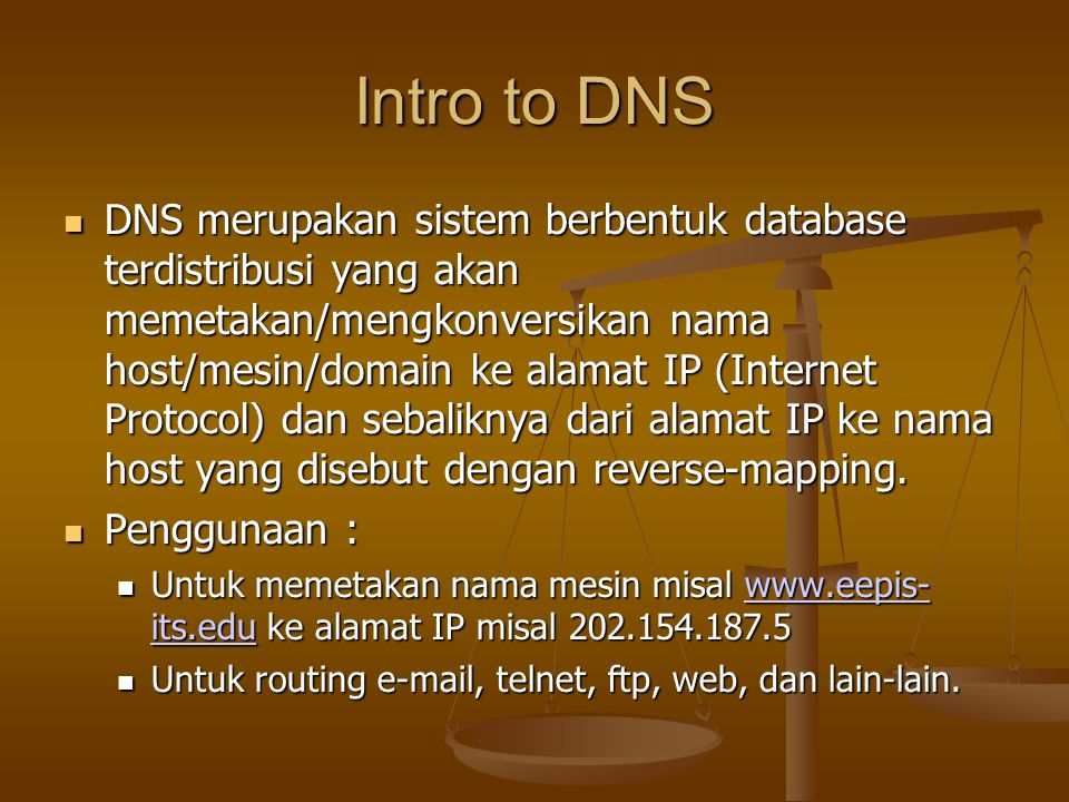 Intro to DNS DNS merupakan sistem berbentuk database terdistribusi yang akan memetakan/mengkonversikan nama host/mesin/domain ke alamat IP (Internet Protocol) dan sebaliknya dari alamat IP ke nama host yang disebut dengan reverse-mapping.