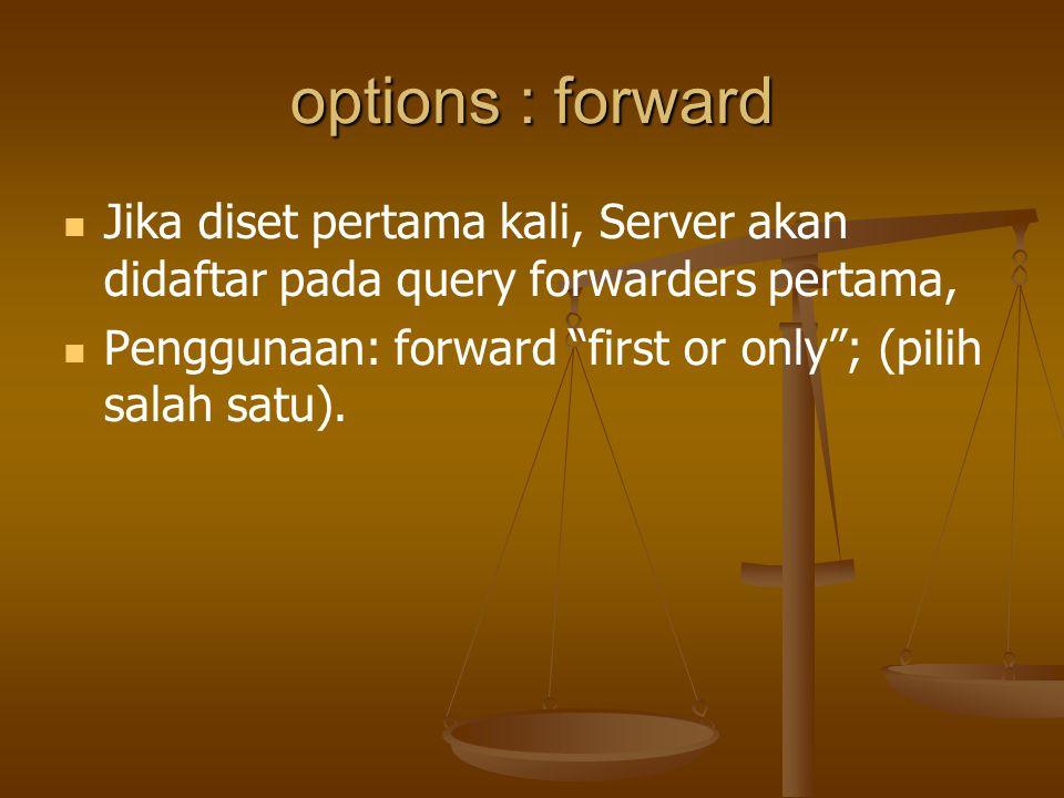 options : forward Jika diset pertama kali, Server akan didaftar pada query forwarders pertama, Penggunaan: forward first or only ; (pilih salah satu).