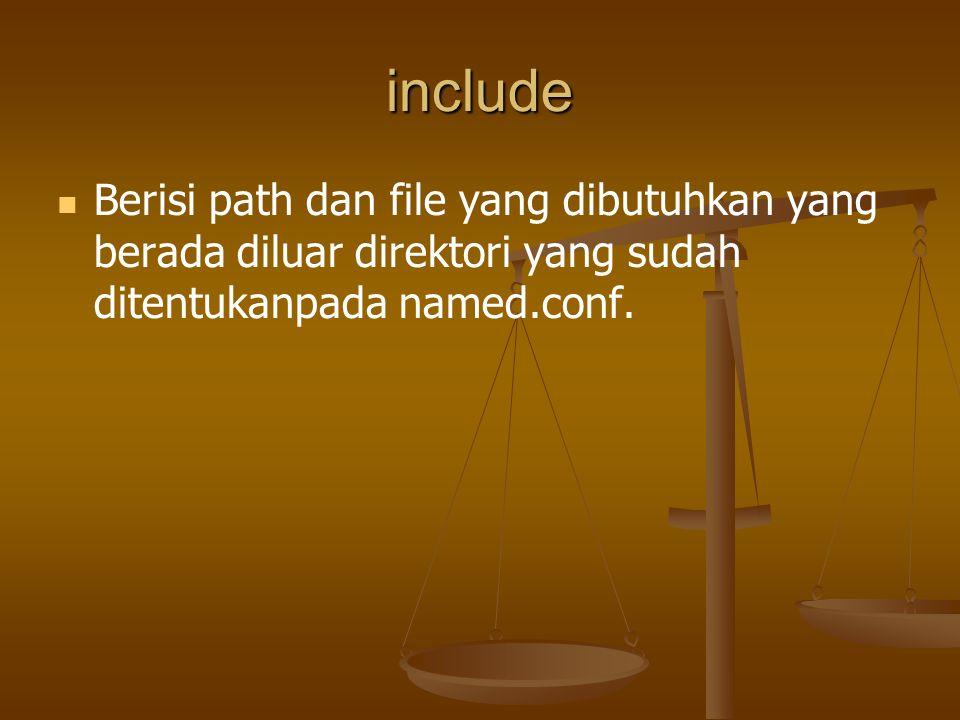 include Berisi path dan file yang dibutuhkan yang berada diluar direktori yang sudah ditentukanpada named.conf.