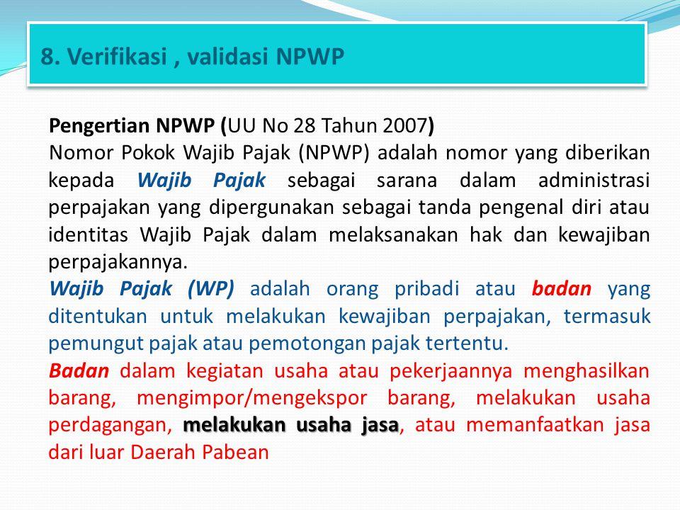 8. Verifikasi, validasi NPWP Pengertian NPWP (UU No 28 Tahun 2007) Nomor Pokok Wajib Pajak (NPWP) adalah nomor yang diberikan kepada Wajib Pajak sebag