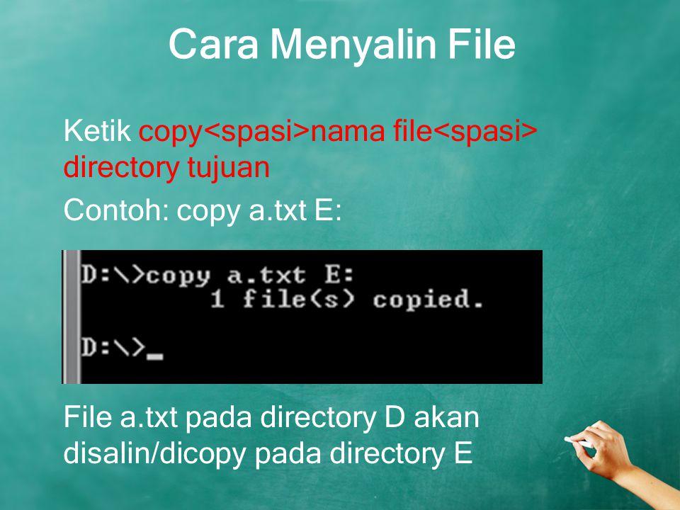 Cara Menyalin File Ketik copy nama file directory tujuan Contoh: copy a.txt E: File a.txt pada directory D akan disalin/dicopy pada directory E
