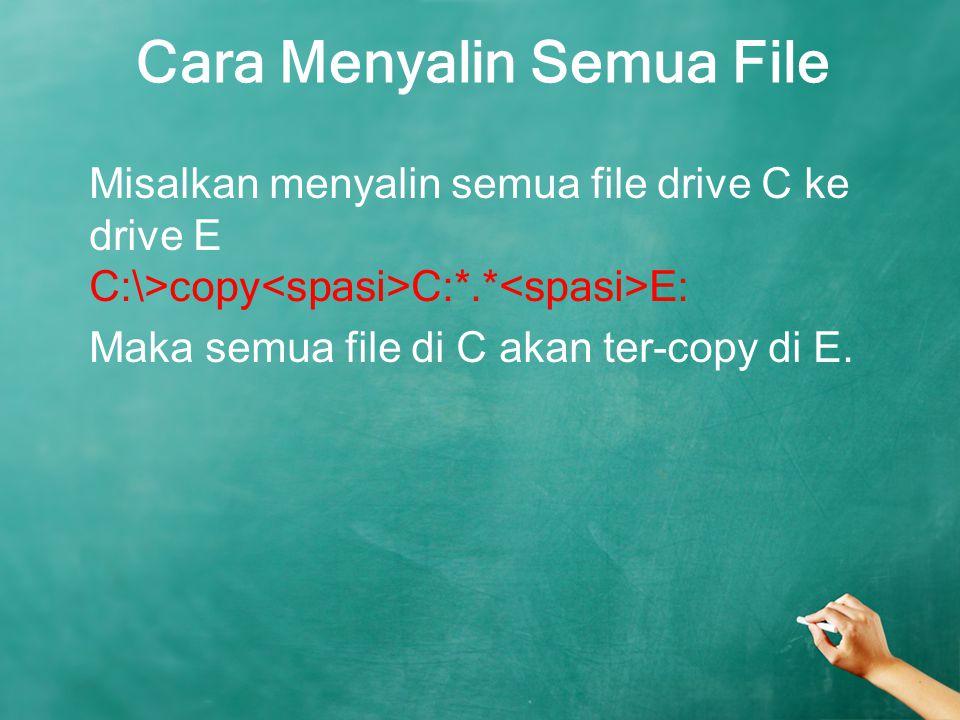 Cara Menyalin Semua File Misalkan menyalin semua file drive C ke drive E C:\> copy C:*.* E: Maka semua file di C akan ter-copy di E.