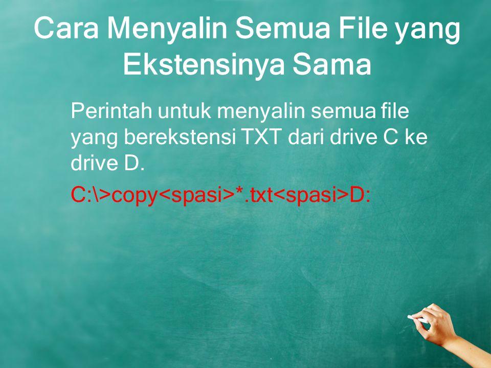 Cara Menyalin Semua File yang Ekstensinya Sama Perintah untuk menyalin semua file yang berekstensi TXT dari drive C ke drive D. C:\>copy *.txt D: