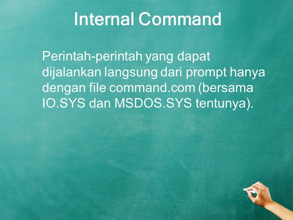 Internal Command Perintah-perintah yang dapat dijalankan langsung dari prompt hanya dengan file command.com (bersama IO.SYS dan MSDOS.SYS tentunya).