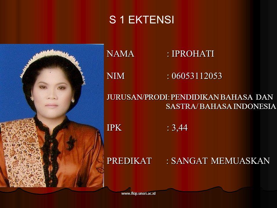 www.fkip.unsri.ac.id NAMA : IPROHATI NIM : 06053112053 JURUSAN/PRODI: PENDIDIKAN BAHASA DAN SASTRA/ BAHASA INDONESIA SASTRA/ BAHASA INDONESIA IPK : 3,44 PREDIKAT : SANGAT MEMUASKAN S 1 EKTENSI