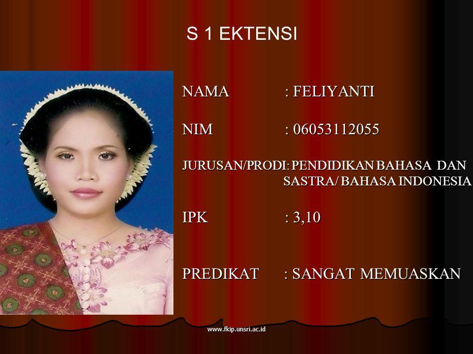 www.fkip.unsri.ac.id NAMA : FELIYANTI NIM : 06053112055 JURUSAN/PRODI: PENDIDIKAN BAHASA DAN SASTRA/ BAHASA INDONESIA SASTRA/ BAHASA INDONESIA IPK : 3,10 PREDIKAT : SANGAT MEMUASKAN S 1 EKTENSI
