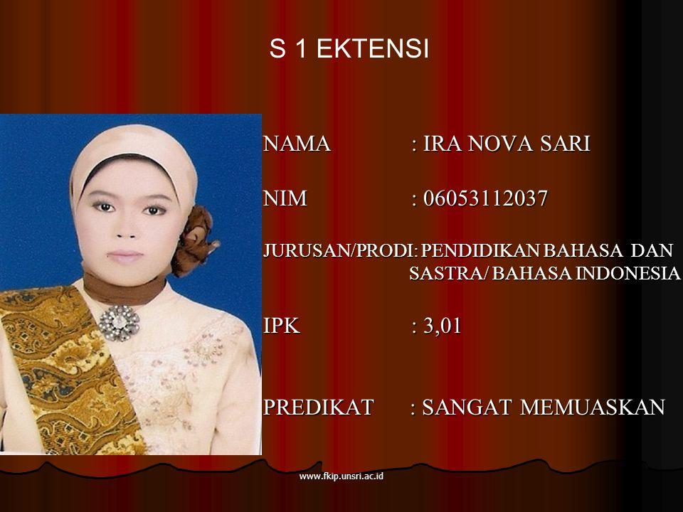 www.fkip.unsri.ac.id NAMA : IRA NOVA SARI NIM : 06053112037 JURUSAN/PRODI: PENDIDIKAN BAHASA DAN SASTRA/ BAHASA INDONESIA SASTRA/ BAHASA INDONESIA IPK : 3,01 PREDIKAT : SANGAT MEMUASKAN S 1 EKTENSI