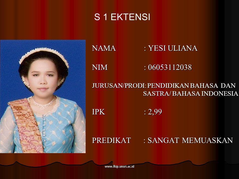 www.fkip.unsri.ac.id NAMA : YESI ULIANA NIM : 06053112038 JURUSAN/PRODI: PENDIDIKAN BAHASA DAN SASTRA/ BAHASA INDONESIA SASTRA/ BAHASA INDONESIA IPK : 2,99 PREDIKAT : SANGAT MEMUASKAN S 1 EKTENSI