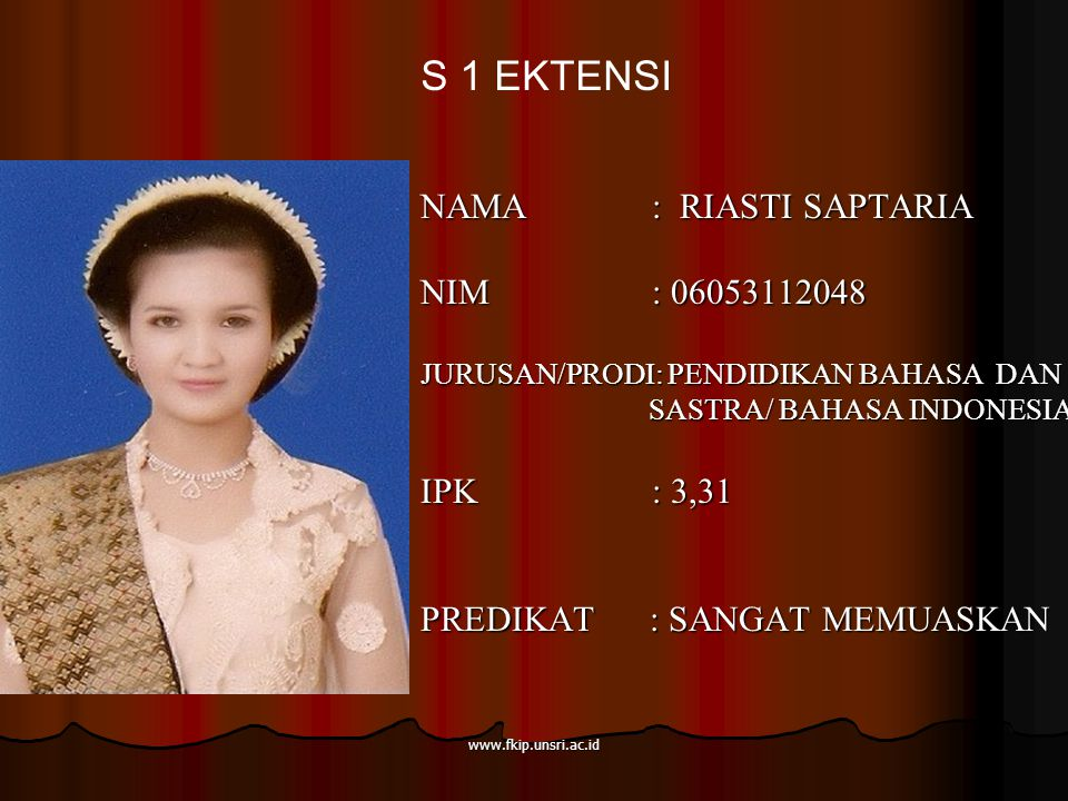 www.fkip.unsri.ac.id NAMA : RIASTI SAPTARIA NIM : 06053112048 JURUSAN/PRODI: PENDIDIKAN BAHASA DAN SASTRA/ BAHASA INDONESIA SASTRA/ BAHASA INDONESIA IPK : 3,31 PREDIKAT : SANGAT MEMUASKAN S 1 EKTENSI