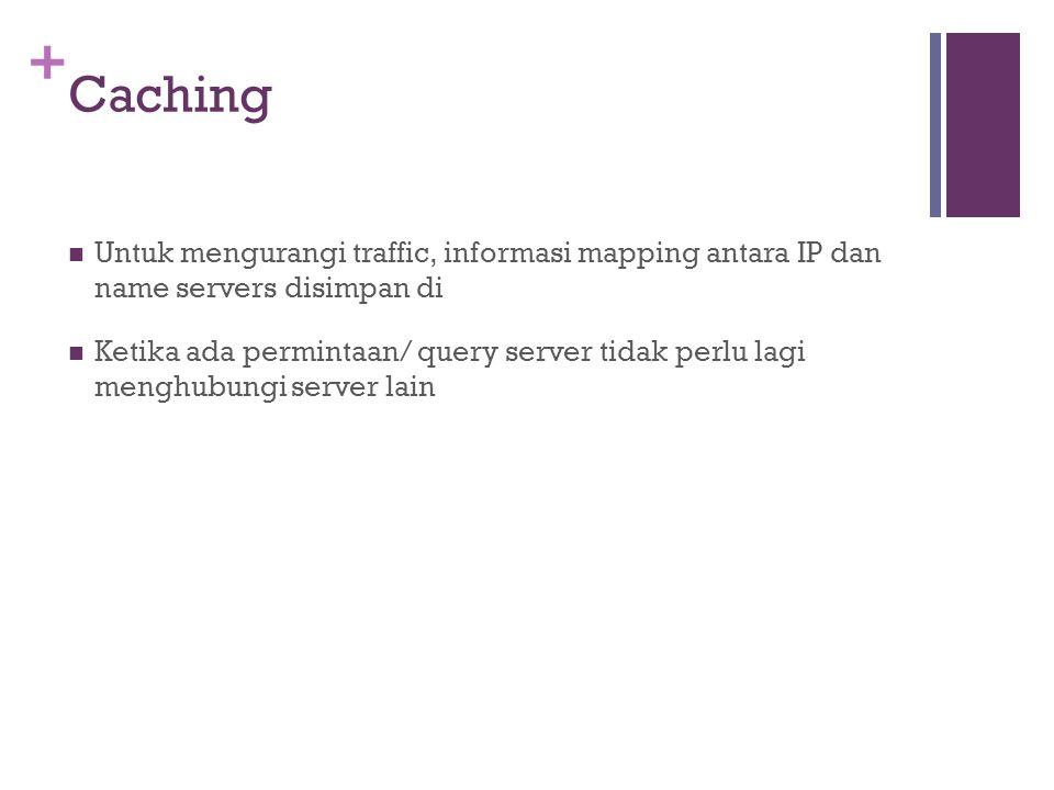 + Caching Untuk mengurangi traffic, informasi mapping antara IP dan name servers disimpan di Ketika ada permintaan/ query server tidak perlu lagi menghubungi server lain