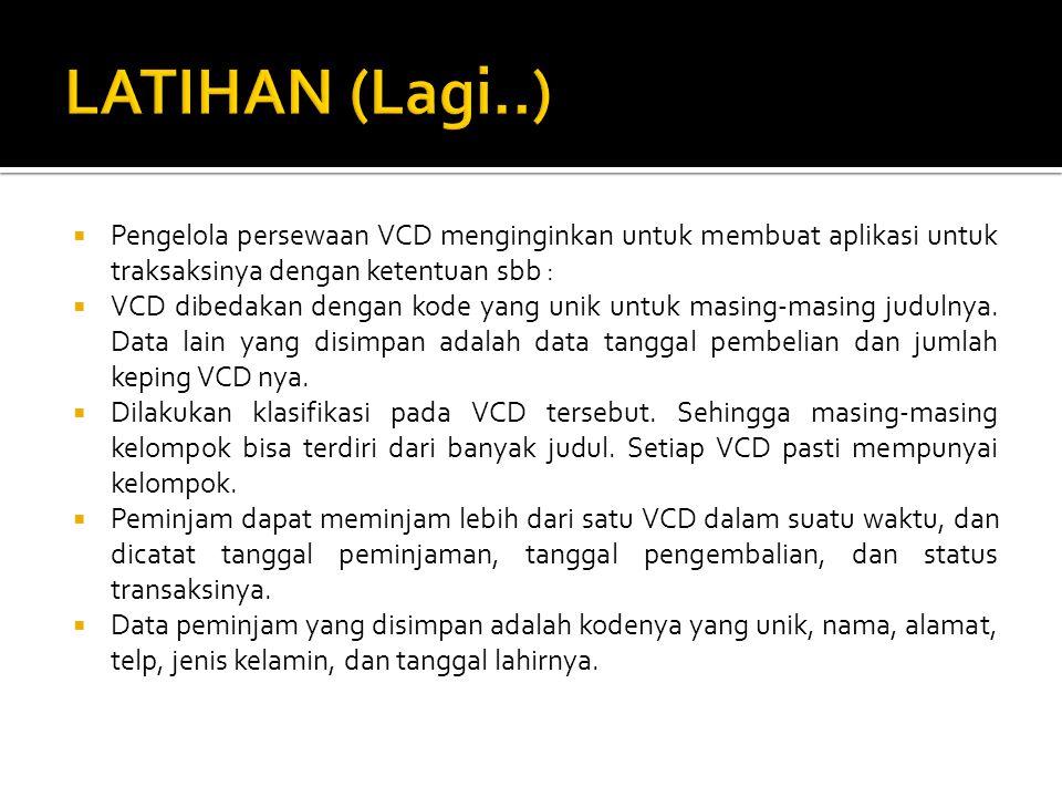 Pengelola persewaan VCD menginginkan untuk membuat aplikasi untuk traksaksinya dengan ketentuan sbb :  VCD dibedakan dengan kode yang unik untuk masing-masing judulnya.