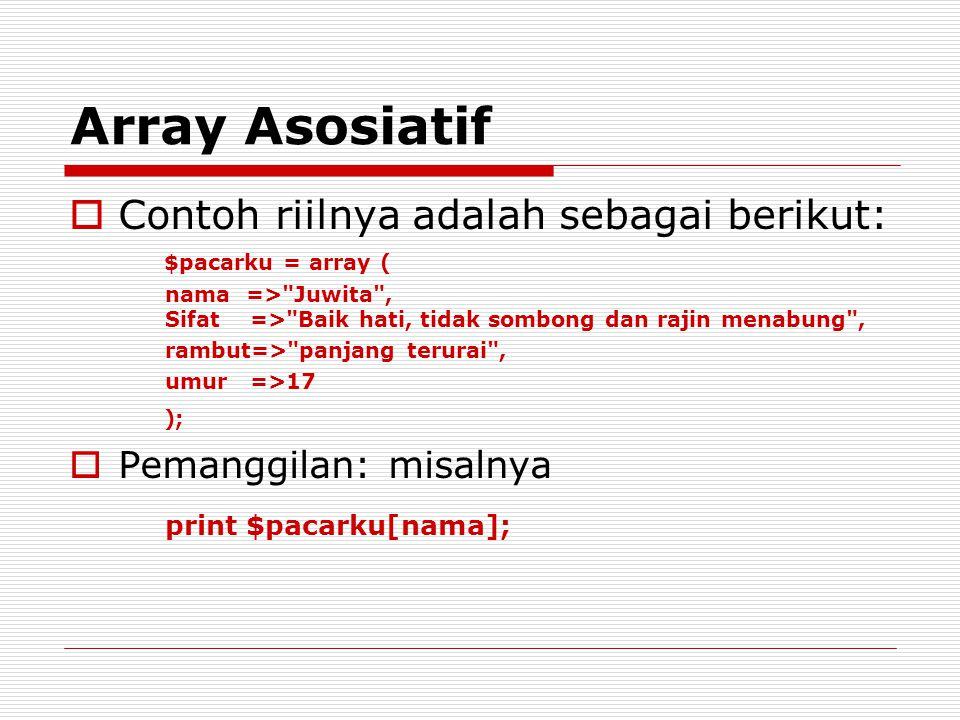 Array Asosiatif  Contoh riilnya adalah sebagai berikut: $pacarku = array ( nama => Juwita , Sifat => Baik hati, tidak sombong dan rajin menabung , rambut=> panjang terurai , umur =>17 );  Pemanggilan: misalnya print $pacarku[nama];