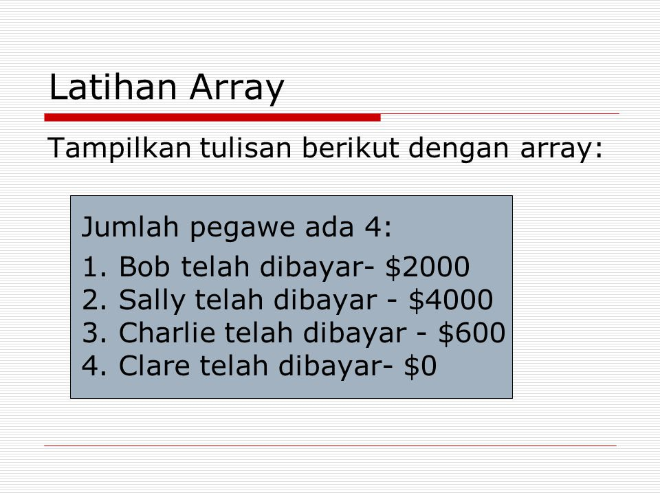 Latihan Array Tampilkan tulisan berikut dengan array: Jumlah pegawe ada 4: 1. Bob telah dibayar- $2000 2. Sally telah dibayar - $4000 3. Charlie telah