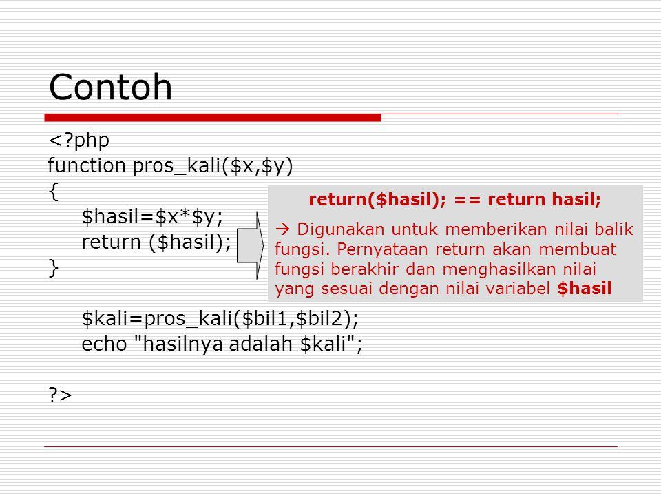 Contoh < php function pros_kali($x,$y) { $hasil=$x*$y; return ($hasil); } $kali=pros_kali($bil1,$bil2); echo hasilnya adalah $kali ; > return($hasil); == return hasil;  Digunakan untuk memberikan nilai balik fungsi.