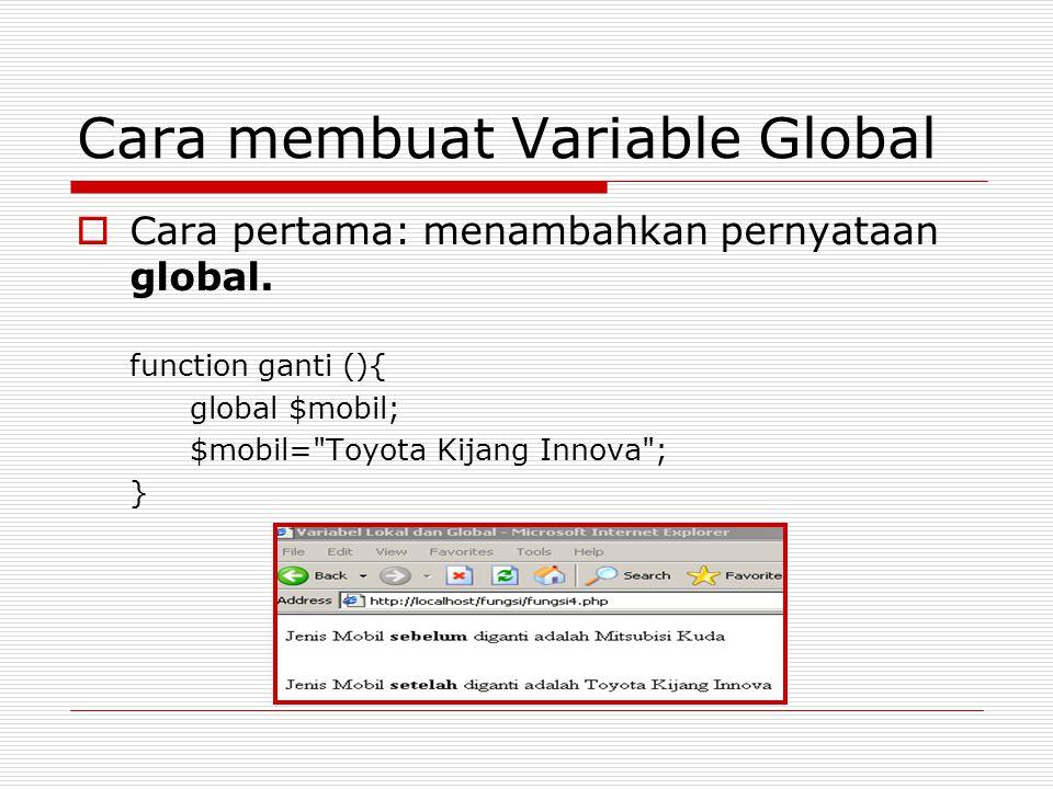 Cara membuat Variable Global  Cara pertama: menambahkan pernyataan global. function ganti (){ global $mobil; $mobil=