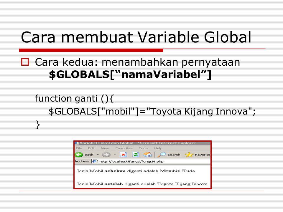 Cara membuat Variable Global  Cara kedua: menambahkan pernyataan $GLOBALS[ namaVariabel ] function ganti (){ $GLOBALS[ mobil ]= Toyota Kijang Innova ; }