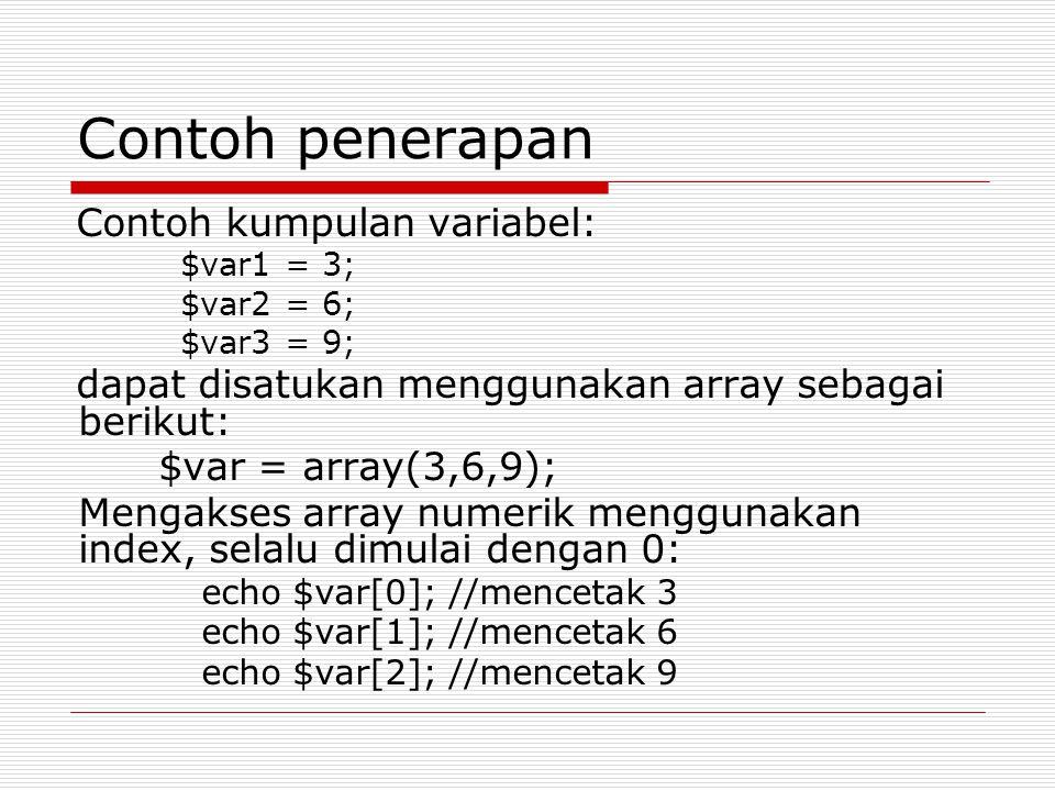 Contoh penerapan Contoh kumpulan variabel: $var1 = 3; $var2 = 6; $var3 = 9; dapat disatukan menggunakan array sebagai berikut: $var = array(3,6,9); Mengakses array numerik menggunakan index, selalu dimulai dengan 0: echo $var[0]; //mencetak 3 echo $var[1]; //mencetak 6 echo $var[2]; //mencetak 9