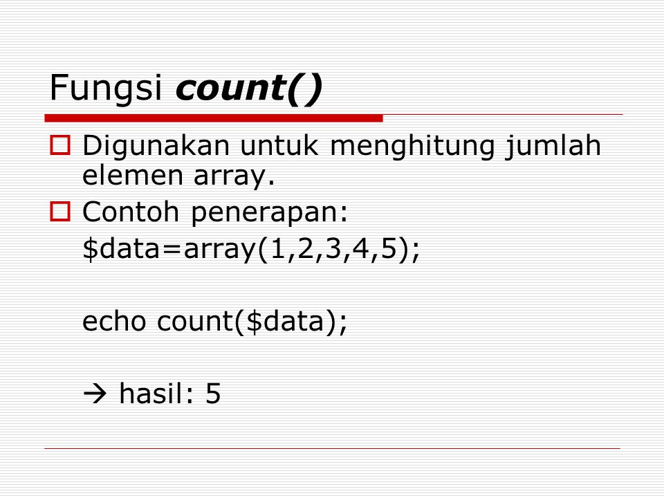 Fungsi count()  Digunakan untuk menghitung jumlah elemen array.  Contoh penerapan: $data=array(1,2,3,4,5); echo count($data);  hasil: 5
