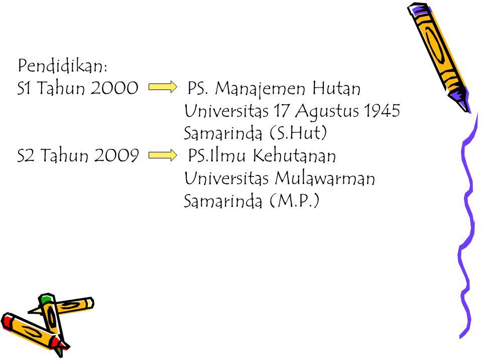 Pendidikan: S1 Tahun 2000 PS. Manajemen Hutan Universitas 17 Agustus 1945 Samarinda (S.Hut) S2 Tahun 2009 PS.Ilmu Kehutanan Universitas Mulawarman Sam