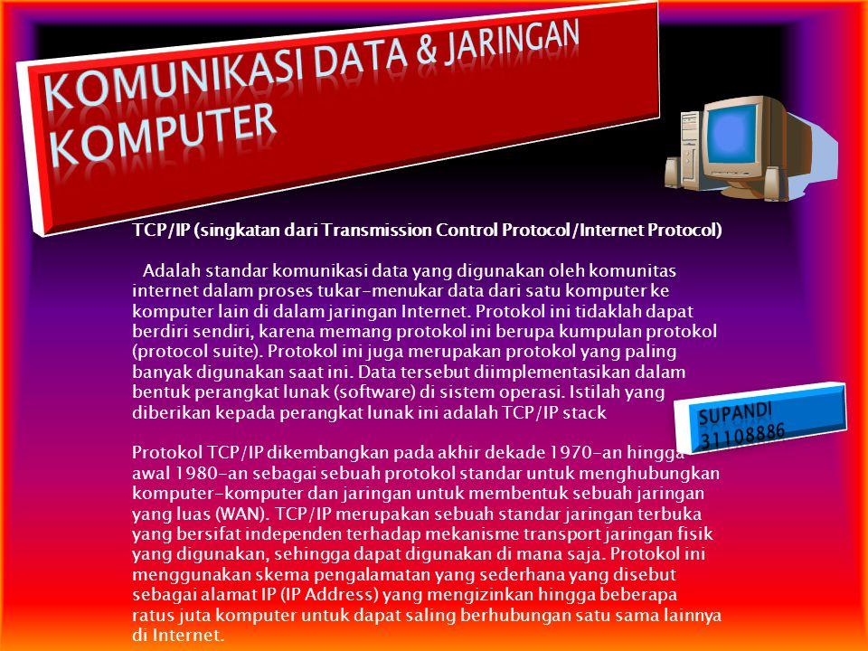 TCP/IP (singkatan dari Transmission Control Protocol/Internet Protocol) Adalah standar komunikasi data yang digunakan oleh komunitas internet dalam pr