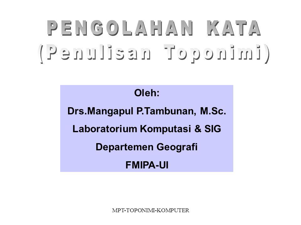 MPT-TOPONIMI-KOMPUTER Oleh: Drs.Mangapul P.Tambunan, M.Sc.
