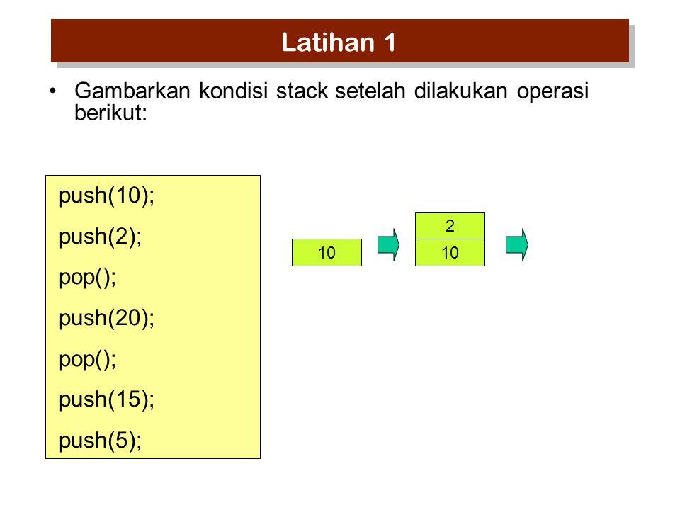 push(10); push(2); pop(); push(20); pop(); push(15); push(5); Gambarkan kondisi stack setelah dilakukan operasi berikut: 10 2 Latihan 1