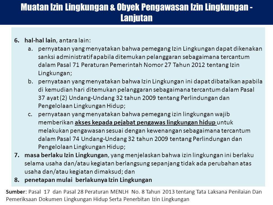 6.hal-hal lain, antara lain: a.pernyataan yang menyatakan bahwa pemegang Izin Lingkungan dapat dikenakan sanksi administratif apabila ditemukan pelanggaran sebagaimana tercantum dalam Pasal 71 Peraturan Pemerintah Nomor 27 Tahun 2012 tentang Izin Lingkungan; b.pernyataan yang menyatakan bahwa Izin Lingkungan ini dapat dibatalkan apabila di kemudian hari ditemukan pelanggaran sebagaimana tercantum dalam Pasal 37 ayat (2) Undang-Undang 32 tahun 2009 tentang Perlindungan dan Pengelolaan Lingkungan Hidup; c.pernyataan yang menyatakan bahwa pemegang izin lingkungan wajib memberikan akses kepada pejabat pengawas lingkungan hidup untuk melakukan pengawasan sesuai dengan kewenangan sebagaimana tercantum dalam Pasal 74 Undang-Undang 32 tahun 2009 tentang Perlindungan dan Pengelolaan Lingkungan Hidup; 7.masa berlaku Izin Lingkungan, yang menjelaskan bahwa izin lingkungan ini berlaku selama usaha dan/atau kegiatan berlangsung sepanjang tidak ada perubahan atas usaha dan/atau kegiatan dimaksud; dan 8.penetapan mulai berlakunya Izin Lingkungan Muatan Izin Lingkungan & Obyek Pengawasan Izin Lingkungan - Lanjutan Sumber: Pasal 17 dan Pasal 28 Peraturan MENLH No.