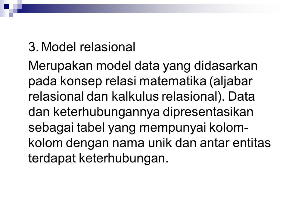 3. Model relasional Merupakan model data yang didasarkan pada konsep relasi matematika (aljabar relasional dan kalkulus relasional). Data dan keterhub