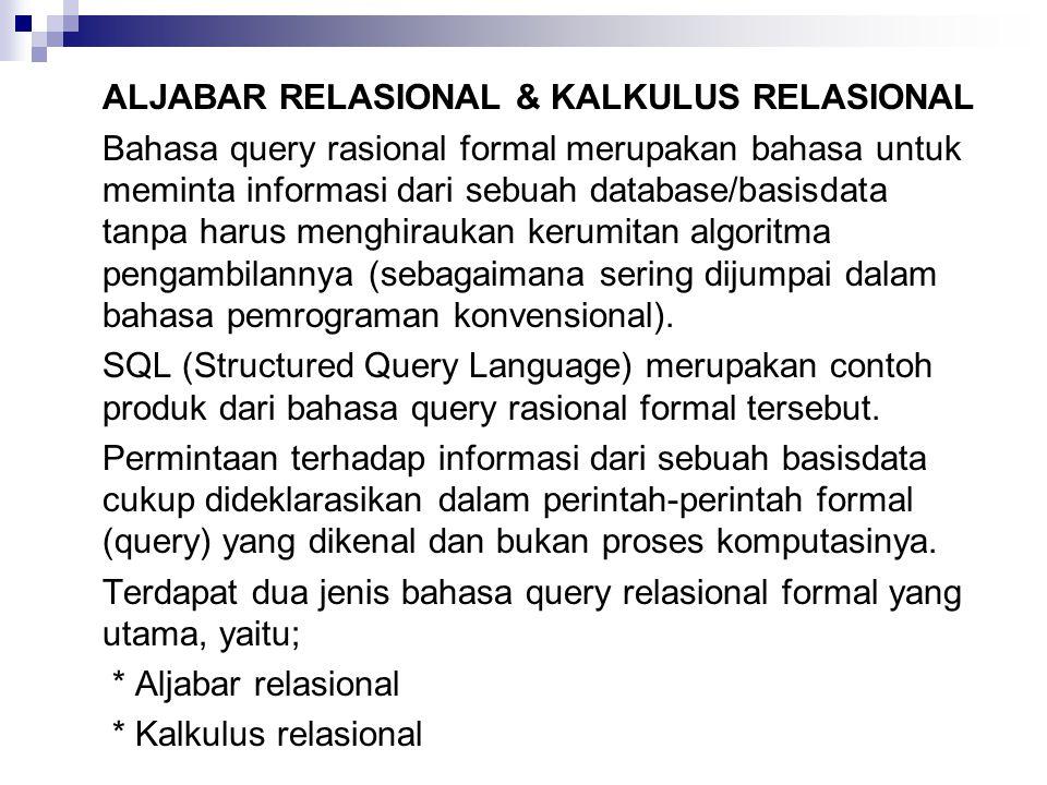 ALJABAR RELASIONAL & KALKULUS RELASIONAL Bahasa query rasional formal merupakan bahasa untuk meminta informasi dari sebuah database/basisdata tanpa harus menghiraukan kerumitan algoritma pengambilannya (sebagaimana sering dijumpai dalam bahasa pemrograman konvensional).