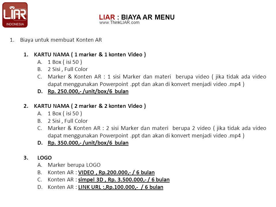 LIAR : BIAYA AR MENU 1.Biaya untuk membuat Konten AR 1.KARTU NAMA ( 1 marker & 1 konten Video ) A.1 Box ( isi 50 ) B.2 Sisi, Full Color C.Marker & Konten AR : 1 sisi Marker dan materi berupa video ( jika tidak ada video dapat menggunakan Powerpoint.ppt dan akan di konvert menjadi video.mp4 ) D.Rp.