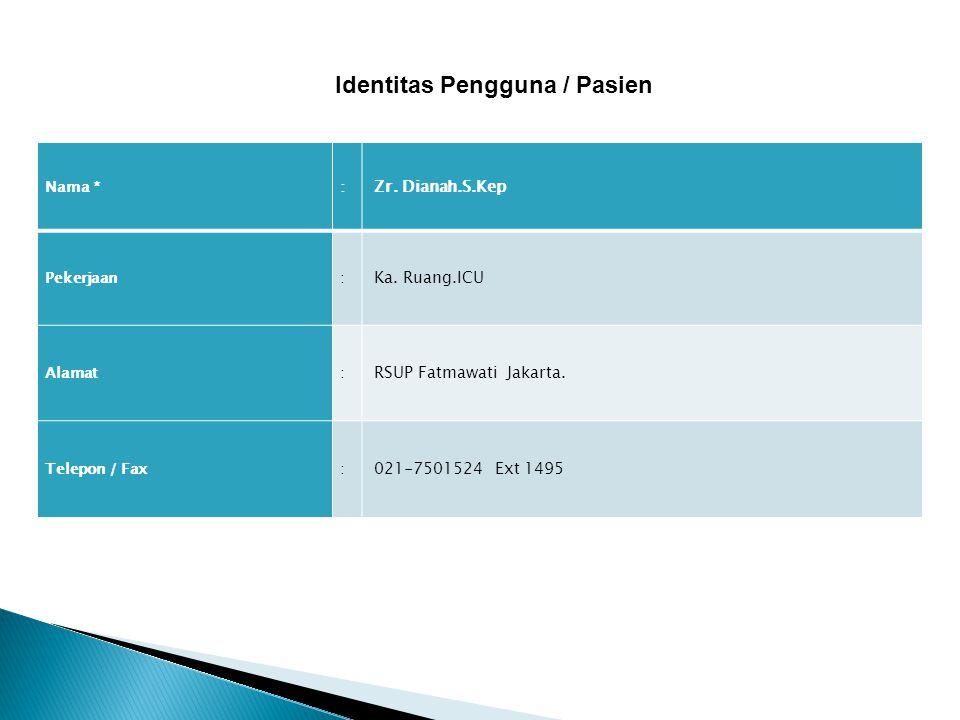 Nama *: Zr. Dianah.S.Kep Pekerjaan: Ka. Ruang.ICU Alamat: RSUP Fatmawati Jakarta. Telepon / Fax: 021-7501524 Ext 1495 Identitas Pengguna / Pasien