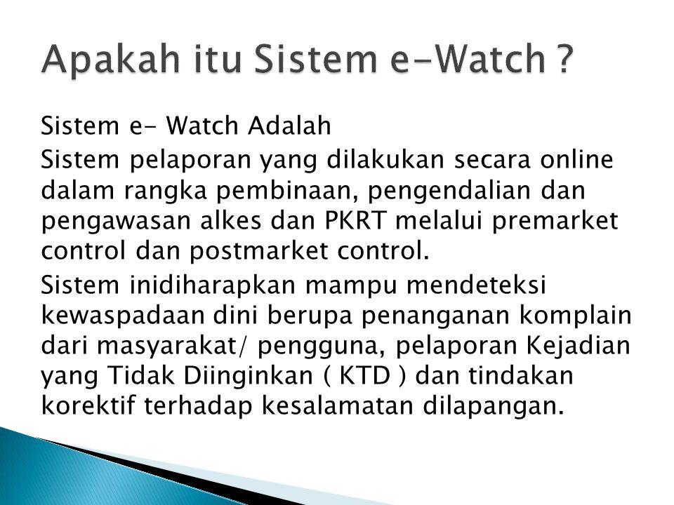 Sistem e- Watch Adalah Sistem pelaporan yang dilakukan secara online dalam rangka pembinaan, pengendalian dan pengawasan alkes dan PKRT melalui premar