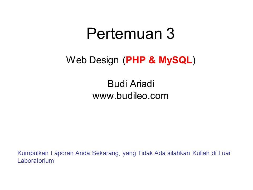Pertemuan 3 Web Design (PHP & MySQL) Budi Ariadi www.budileo.com Kumpulkan Laporan Anda Sekarang, yang Tidak Ada silahkan Kuliah di Luar Laboratorium