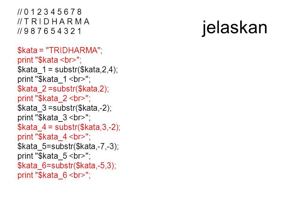 Kiri  // 0 1 2 3 4 5 6 7 8 Kata  // T R I D H A R M A Kanan (-)  // 9 8 7 6 5 4 3 2 1 Karakter pertama dari kiri (bilangan Positif) diposisikan sebagai karakter ke 0 (nol) karakter kedua memiliki posisi ke 1 dst Karakter pertama dari kanan (bilangan Negatif) diposisikan sebagai karakter ke 1 karakter kedua memiliki posisi ke 2, dst Jika banyaknya karakter yang di poting tidak ditentukan, maka substring yang diambil dimulai dari posisi awal hingga posisi akhir