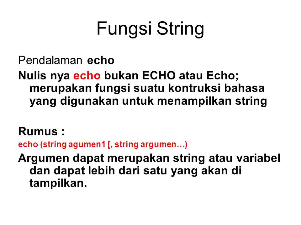 Fungsi String Pendalaman echo Nulis nya echo bukan ECHO atau Echo; merupakan fungsi suatu kontruksi bahasa yang digunakan untuk menampilkan string Rumus : echo (string agumen1 [, string argumen…) Argumen dapat merupakan string atau variabel dan dapat lebih dari satu yang akan di tampilkan.