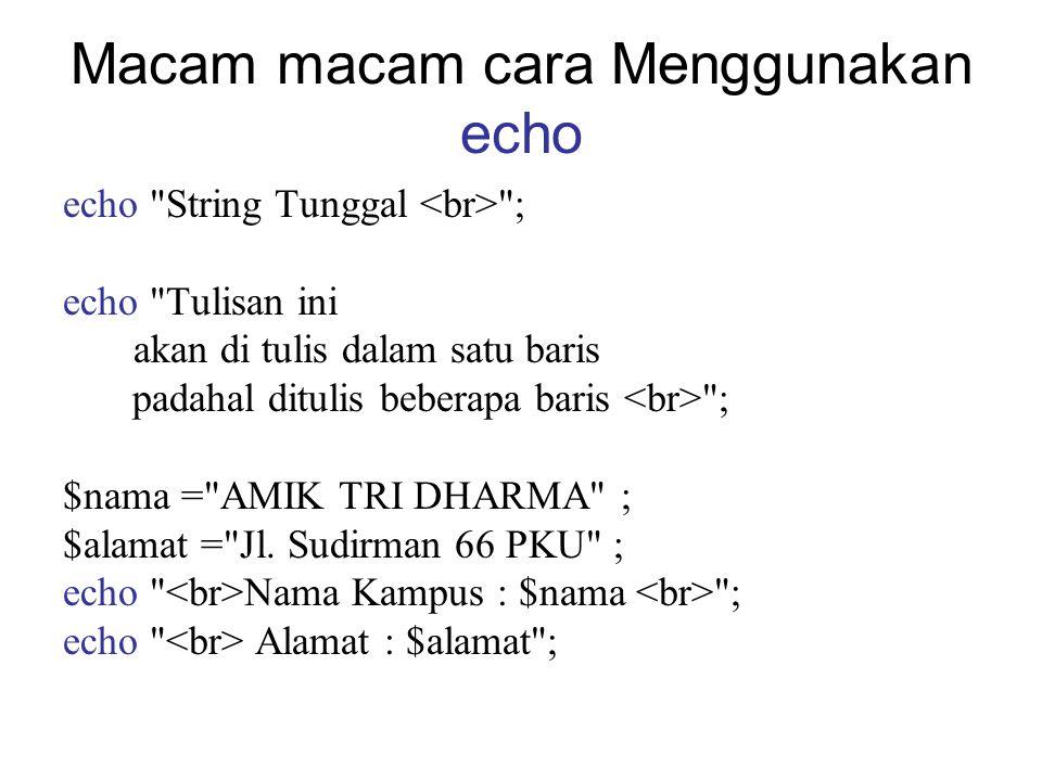 Macam macam cara Menggunakan echo echo String Tunggal ; echo Tulisan ini akan di tulis dalam satu baris padahal ditulis beberapa baris ; $nama = AMIK TRI DHARMA ; $alamat = Jl.
