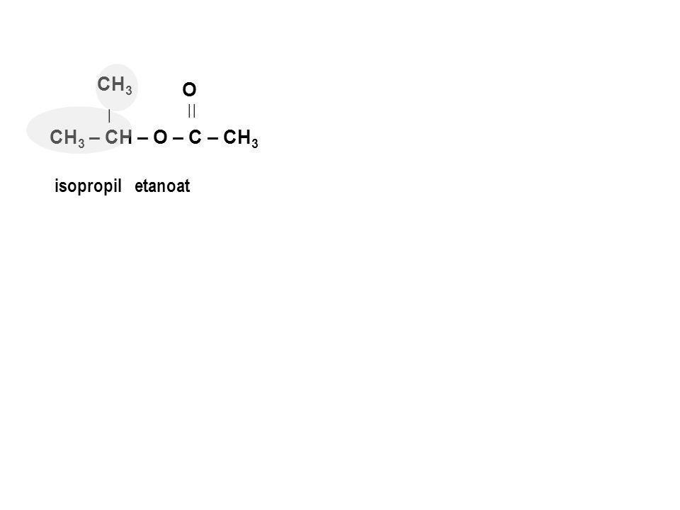CH 3 – CH – O – C – CH 3    O isopropiletanoat   CH 3