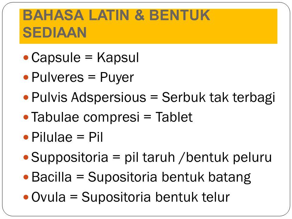 BAHASA LATIN & BENTUK SEDIAAN Capsule = Kapsul Pulveres = Puyer Pulvis Adspersious = Serbuk tak terbagi Tabulae compresi = Tablet Pilulae = Pil Suppos