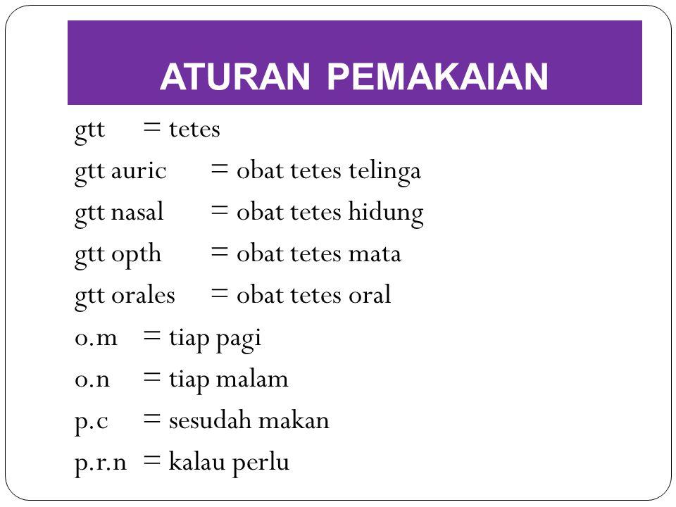 gtt= tetes gtt auric= obat tetes telinga gtt nasal= obat tetes hidung gtt opth= obat tetes mata gtt orales= obat tetes oral o.m= tiap pagi o.n= tiap m