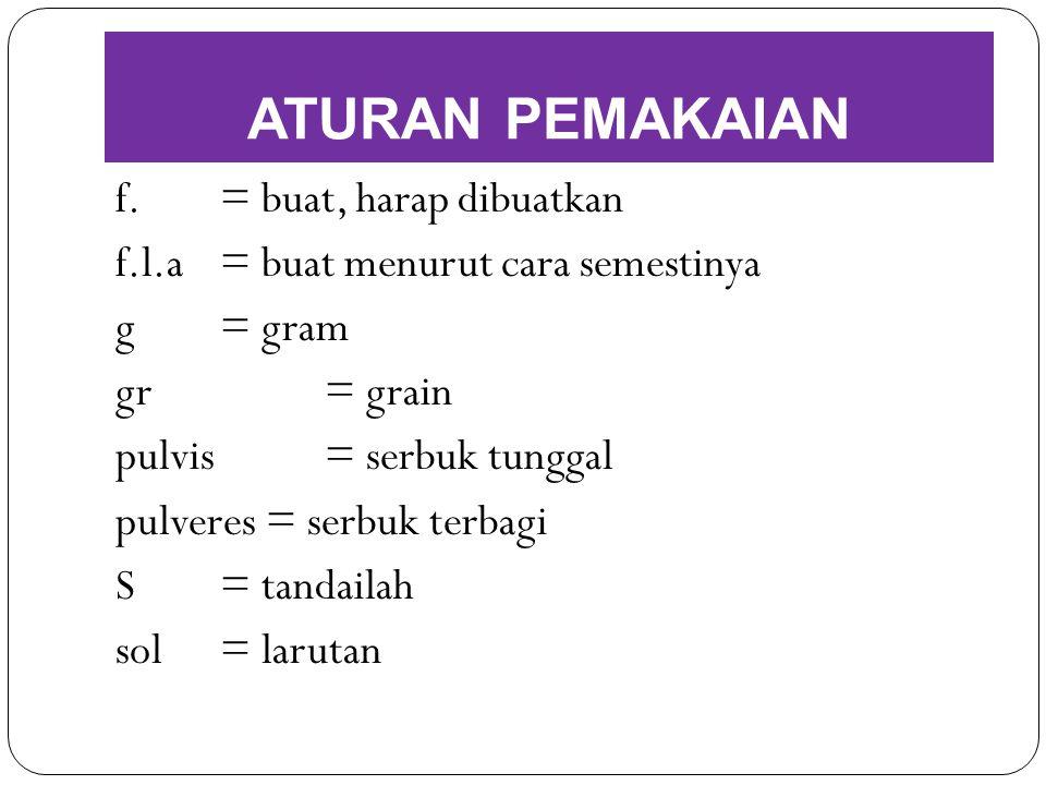 f.= buat, harap dibuatkan f.l.a= buat menurut cara semestinya g= gram gr= grain pulvis = serbuk tunggal pulveres = serbuk terbagi S= tandailah sol= la